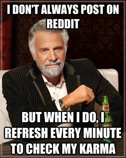 i dont always post on reddit but when i do i refresh every - The Most Interesting Man In The World