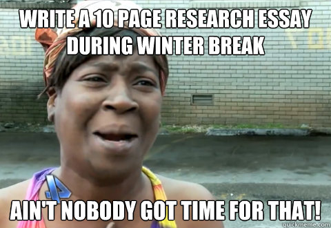 write a 10 page research essay during winter break aint nob - aint nobody got time
