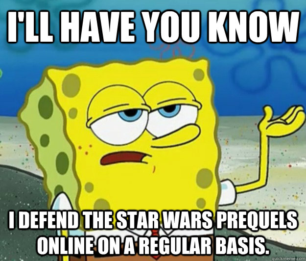 ill have you know i defend the star wars prequels online on - Tough Spongebob