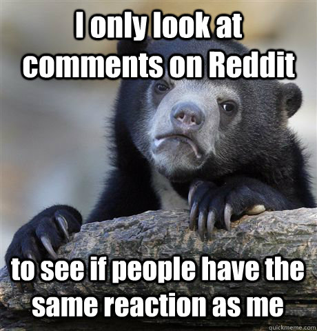 i only look at comments on reddit to see if people have the  - Confession Bear