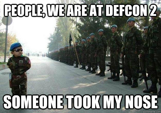 people we are at defcon 2 someone took my nose - Army child