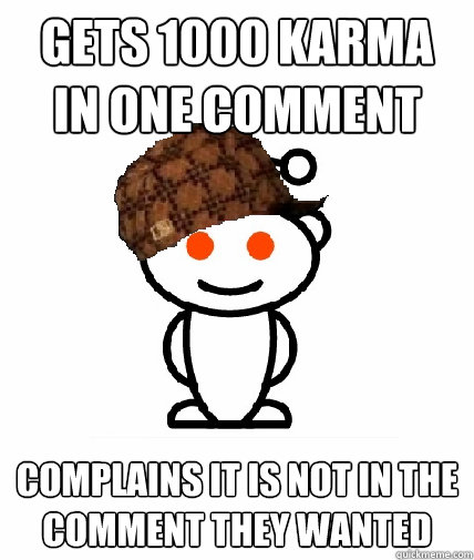 gets 1000 karma in one comment complains it is not in the co - Scumbag Redditor