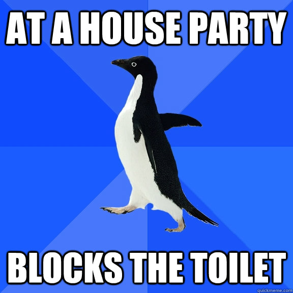 at a house party blocks the toilet - Socially Awkward Penguin