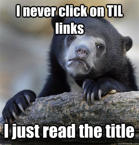 i never click on til links i just read the title - Confession Bear