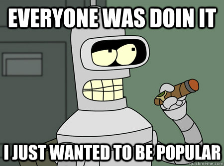 everyone was doin it i just wanted to be popular - Bender is Sure