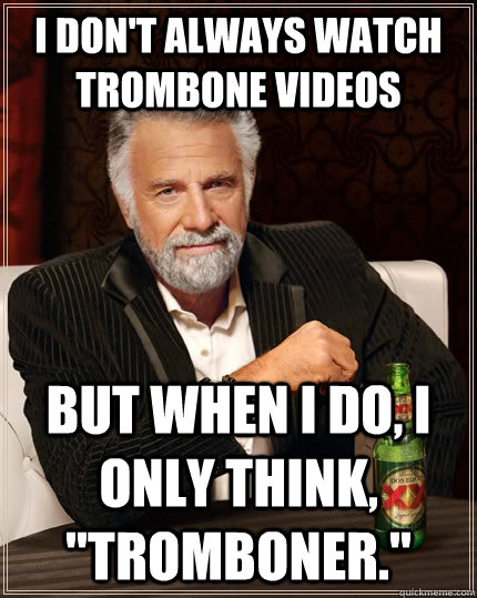 i dont always watch trombone videos but when i do i only t - The Most Interesting Man In The World