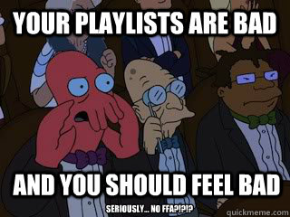 your playlists are bad and you should feel bad seriously  - Bad Zoidberg
