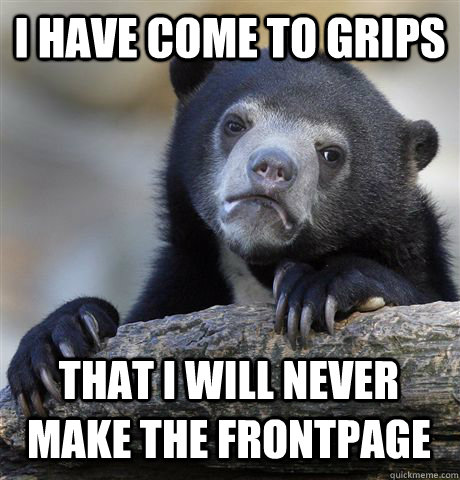 i have come to grips that i will never make the frontpage - Confession Bear