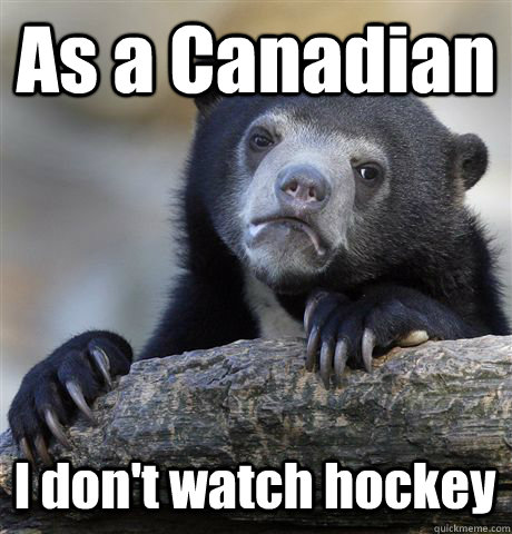 as a canadian i dont watch hockey - Confession Bear