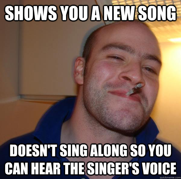 shows you a new song doesnt sing along so you can hear the  - Good Guy Greg