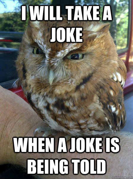 i will take a joke when a joke is being told -