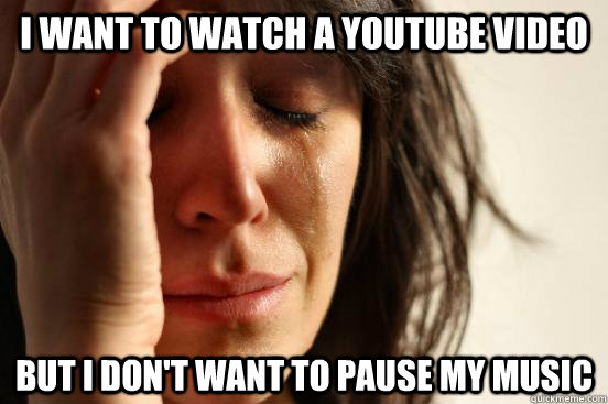 i want to watch a youtube video but i dont want to pause my - First World Problems