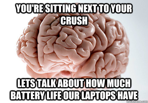 youre sitting next to your crush lets talk about how much b - Scumbag Brain