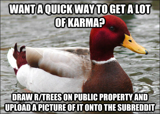 want a quick way to get a lot of karma draw rtrees on publ - Malicious Advice Mallard