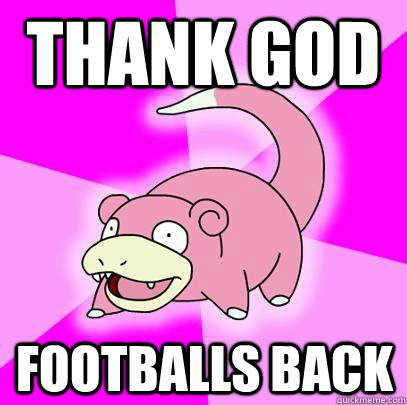 thank god footballs back - Slowpoke