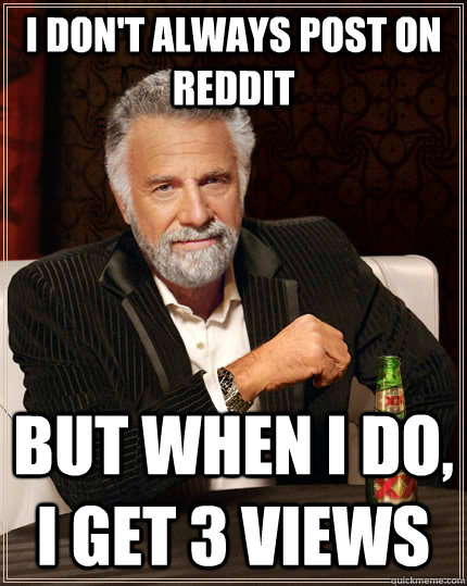 i dont always post on reddit but when i do i get 3 views - The Most Interesting Man In The World