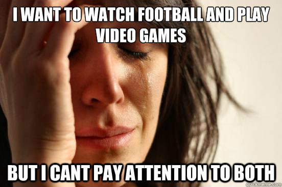 i want to watch football and play video games but i cant pay - First World Problems