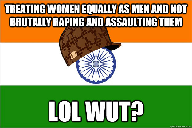 treating women equally as men and not brutally raping and as - Scumbag India