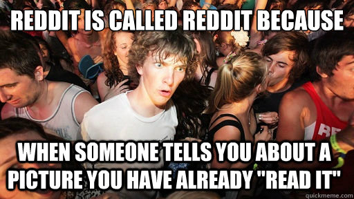 reddit is called reddit because when someone tells you abou - Sudden Clarity Clarence