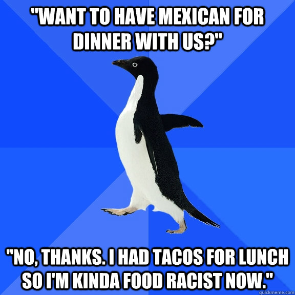 want to have mexican for dinner with us no thanks i ha - Socially Awkward Penguin