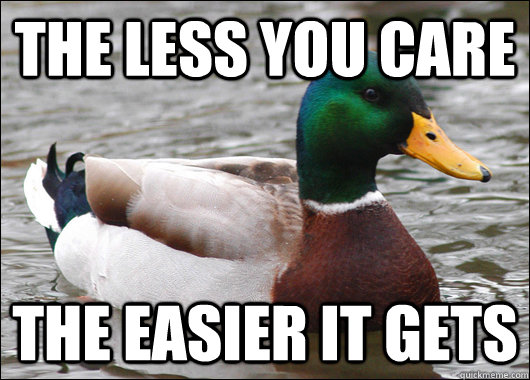 the less you care the easier it gets - Actual Advice Mallard