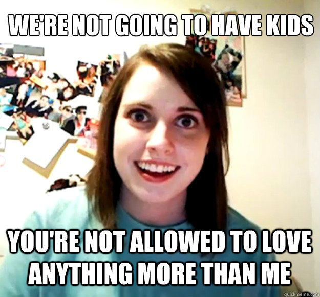were not going to have kids youre not allowed to love a - Overly Attached Girlfriend