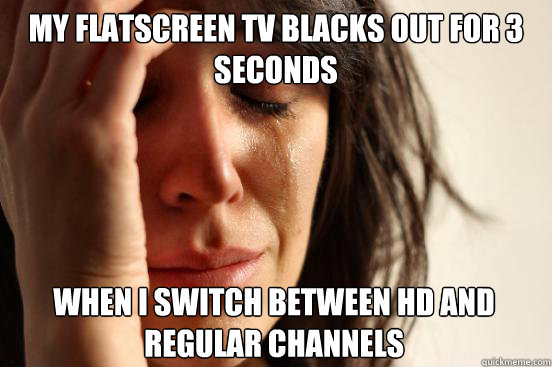 my flatscreen tv blacks out for 3 seconds when i switch betw - First World Problems
