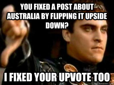 you fixed a post about australia by flipping it upside down - Downvoting Roman