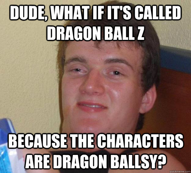 dude what if its called dragon ball z because the characte - 10 Guy