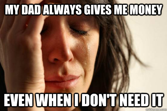 my dad always gives me money even when i dont need it - First World Problems