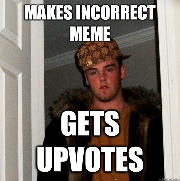 Makes incorrect meme gets upvotes - Scumbag Steve