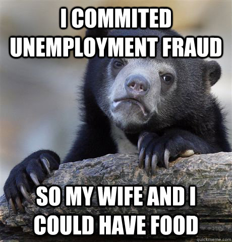 i commited unemployment fraud so my wife and i could have fo - Confession Bear