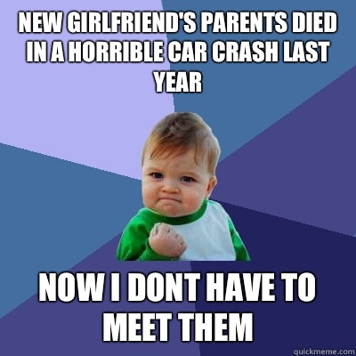 New girlfriends parents died in a horrible car crash last ye - Success Kid