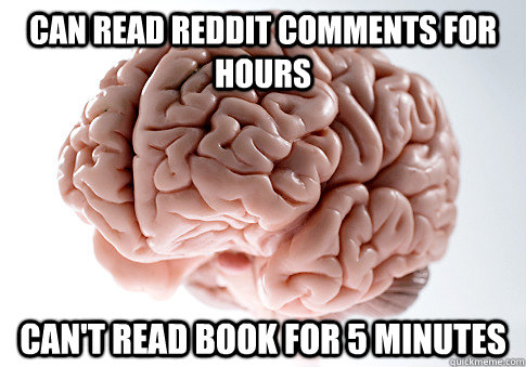 can read reddit comments for hours cant read book for 5 min - Scumbag Brain
