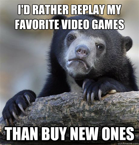 id rather replay my favorite video games than buy new ones - Confession Bear