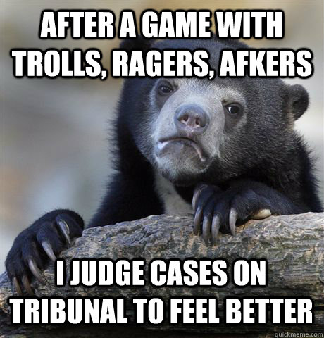 after a game with trolls ragers afkers i judge cases on tr - Confession Bear