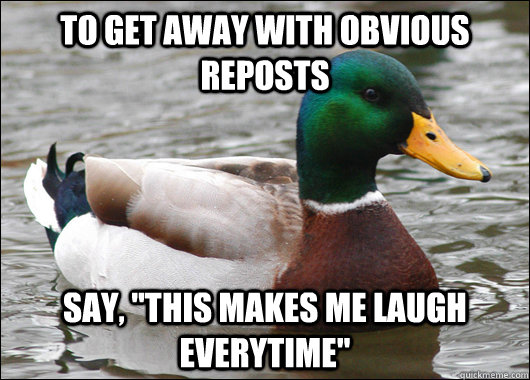 to get away with obvious reposts say this makes me laugh e - Actual Advice Mallard