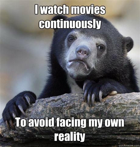i watch movies continuously to avoid facing my own reality - Confession Bear