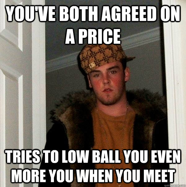 youve both agreed on a price tries to low ball you even mor - Scumbag Steve