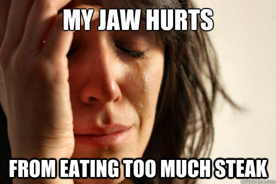 my jaw hurts from eating too much steak - First World Problems