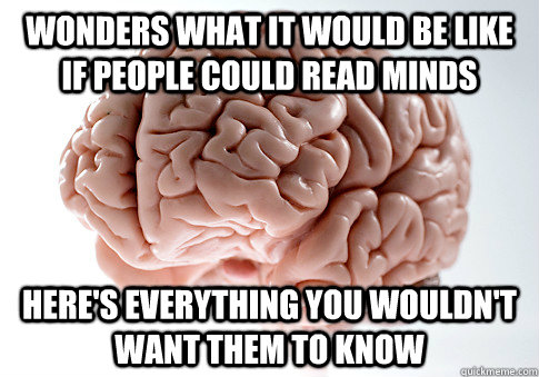 wonders what it would be like if people could read minds her - Scumbag Brain