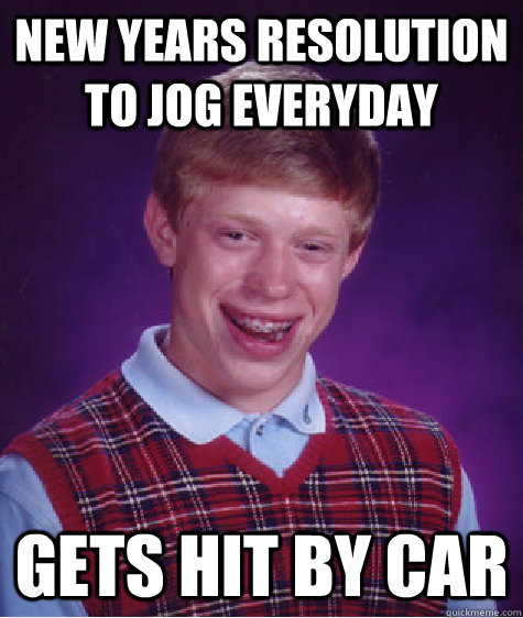 new years resolution to jog everyday gets hit by car - Bad Luck Brian