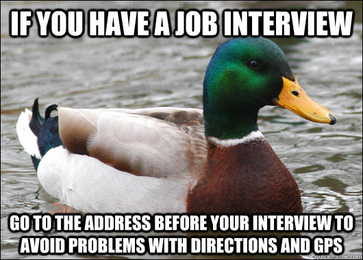 if you have a job interview go to the address before your in - Actual Advice Mallard