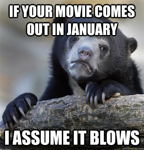 if your movie comes out in january i assume it blows - Confession Bear