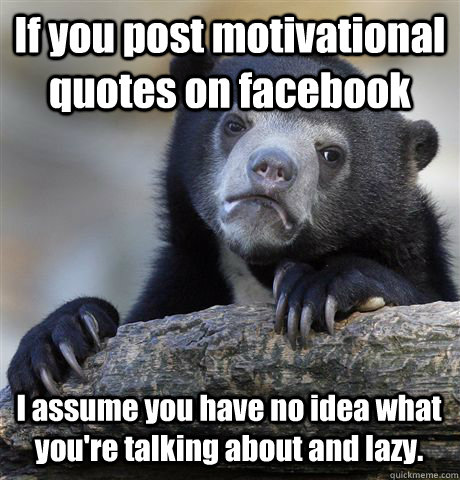 if you post motivational quotes on facebook i assume you hav - Confession Bear