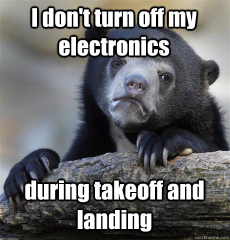 i dont turn off my electronics during takeoff and landing - Confession Bear
