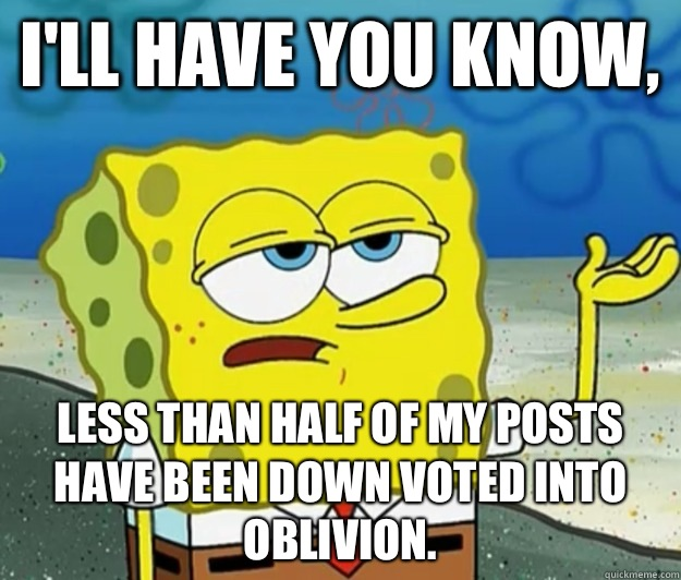 Ill have you know Less than half of my posts have been down  - Tough Spongebob