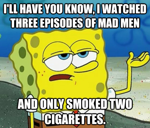 ill have you know i watched three episodes of mad men and  - Tough Spongebob