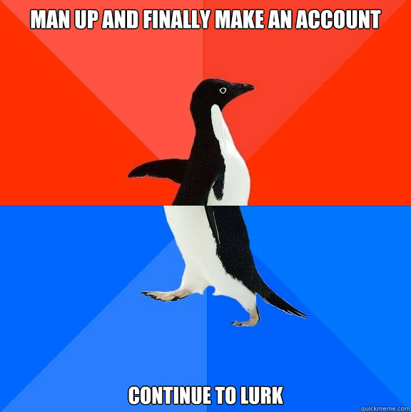 man up and finally make an account continue to lurk - Socially Awesome Awkward Penguin