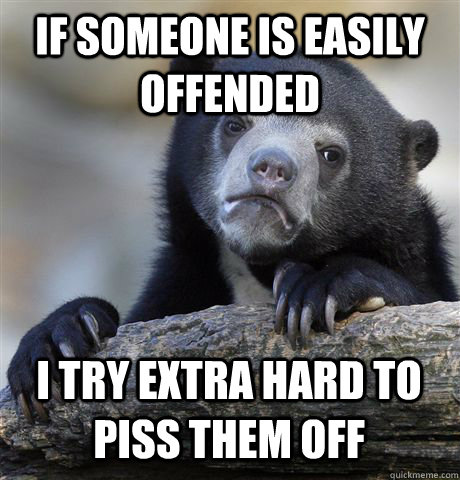 if someone is easily offended i try extra hard to piss them  - Confession Bear